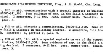 RENSSELAER POLYTECHNIC INSTITUTE, Troy, J. R. Gould, Chm, Lang. 6, Lit. Asst. Prof., PhD orABD,communications with a special interest in multimedia material,$9500-$11,500. Someevidenceof exp. in the field & interest in pub- lishing desired. 2 semesters, 9-12 hrs. Pose. summer work. Benefits: 4, partial 2, poss.3. Asst. Prof., PhD or ABD, rhetoric & communication, $9500-$11,500. Some evidence of exp. in the field & .interest in publishing desired. 2 semesters, 9 - 1 2 h r s . Pos e . summer work. Benefits: 4, partial 2, pose. 3. A'sst. Prof., PhD or ABD, lit. with a special emphasis on use of the computer in humanistic studies, $9500-$11,500. Some evidence of exp. in the field & interest inpublishingdesired.2semesters,9-12hrs.poss.summerwork. Benefits: 4, partial 2, pose. 3.