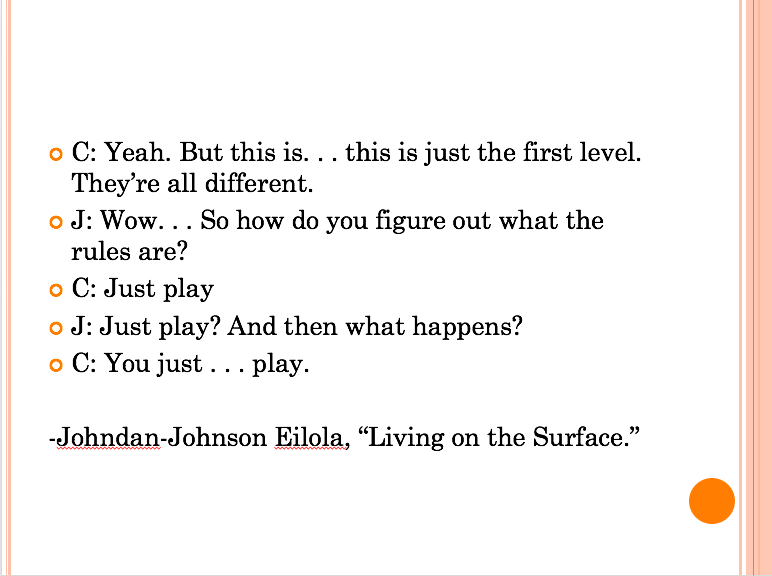 "Quote from Eilola's ""Living on the Surface"" on play: ""C: Yeah. But this is...this is just the first level. They're all Different. J: Wow...So how do you figure out what the rules are? C: Just play J: Just play? And then what happens? C: You just...play."""