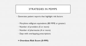 A slide from Mattern's Presentation. The Text reads: Strategies in PDMPS: Generates patient reports that highlight risk factors: Morphine milligram equivalents (80 MME or Greater): Number of Providers (5 or more): Number of pharmacies (4 or more): Days with overlapping prescriptions: =overdose risk score (0-99).