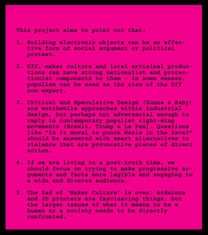 "Black letters on a bright pink background say the following:     This project aims to point out that:     1. Building electronic objects can be an effective form of social argument or political protest.     2. DIY, maker culture and local artisinal productions can have strong nationalist and protectionist components to them - in some senses, populism can be seen as the rise of the DIY non-expert.     3. Critical and Speculative Design (Dunne & Raby)  are worthwhile approaches within industrial design, but perhaps not adversarial enough to reply to contemporary populist right-wing  movements (Brexit, Trump & Le Pen). Questions like ""Is it moral to punch Nazis in the face?"" should be answered with smart alternatives to violence that are provocative pieces of direct  action.     4. If we are living in a post-truth time, we should focus on trying to make progressive arguments and facts more legible and engaging to a wide and diverse audience.     5. The fad of 'Maker Culture' is over. Arduinos and 3D printers are fascinating things, but the larger issues of what it means to be a human or a society needs to be directly confronted."