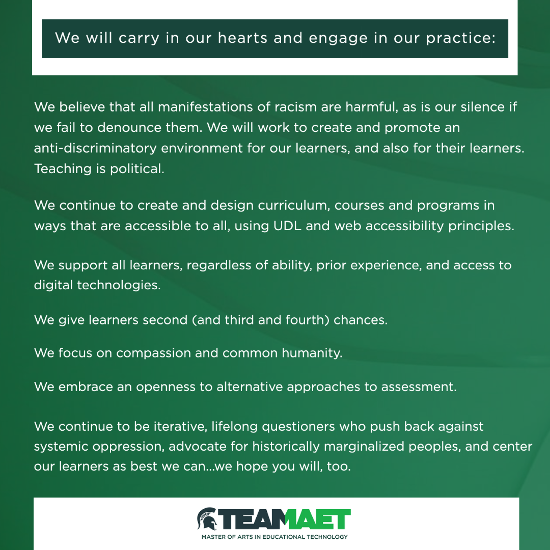 Green image with top text that reads, we wil carry in our hearts and engage in our practice: • We believe that all manifestations of racism are harmful, as is our silence if we fail to denounce them. We will work to create and promote an anti-discriminatory environment for our learners, and their learners. Teaching is political. • We continue to create and design curriculum, courses and programs in ways that are accessible to all, using UDL and web accessibility principles. • We support all learners, regardless of ability, prior experience, and access to digital technologies. • We give learners second (and third and fourth) chances. • We focus on compassion and common humanity. • We embrace an openness to alternative approaches to assessment. • We continue to be iterative, lifelong questioners who push back against systemic oppression, advocate for historically marginalized peoples, and center our learners as best we can...we hope you will, too. At the bottom of the graphic is the Team MAET logo: Master of Arts in Educational Technology.